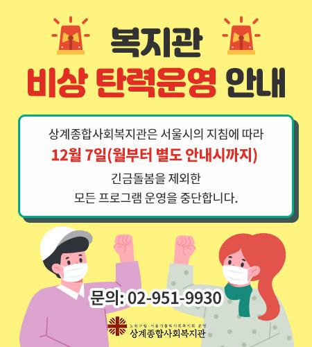 상계종합사회복지관은 서울시의 지침에 따라 12월 7일(월부터 별도 안내시가지 긴금돌봄울 제외한 모든 프로그램 운영을 중단합니다. 문의: 02-951-9930